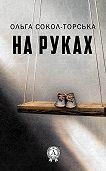 Ольга Сокол-Торська -На руках