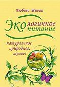 Любава Живая - Экологичное питание: натуральное, природное, живое!
