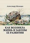 Александр Мальцев - Как возникла жизнь изаконы ее развития