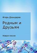 Игорь Дзандаров -Родным и друзьям. Новая песня
