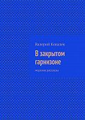 Валерий Ковалев, Валерий Ковалев - Взакрытом гарнизоне