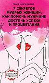 Лиана Димитрошкина -7 секретов мудрых женщин. Как помочь мужчине достичь успеха и процветания. Книга-тренинг