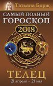 Татьяна Борщ -Телец. Самый полный гороскоп на 2018 год. 21 апреля – 21 мая