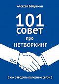 Алексей Бабушкин -101совет про нетворкинг. Как заводить полезные связи