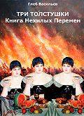Глеб Васильев - Три Толстушки: Книга Нехилых Перемен