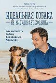 Мартин Рюттер -Идеальная собака не выгуливает хозяина. Как воспитать собаку без вредных привычек