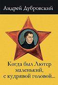 Андрей Дубровский - Когда был Лютер маленький, с кудрявой головой…