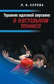 Лидия Серова -Управление подготовкой спортсменов в настольном теннисе