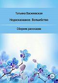 Татьяна Василевская -Недосказанное. Волшебство. Сборник рассказов