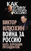Виктор Илюхин - Война за Россию. Быть хорошим президентом