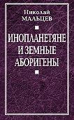 Николай Мальцев -Инопланетяне и земные аборигены. Перспективы межпланетной экспансии и бессмертия
