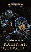 Иван Щукин -Капитан «Единорога»