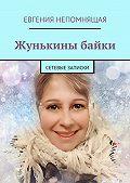 Евгения Непомнящая -Жунькины байки. Сетевые записки