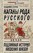 Владимир Борисович Егоров -Каганы рода русского, или Подлинная история киевских князей