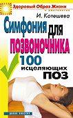 Ирина Котешева - Симфония для позвоночника. 100 исцеляющих поз