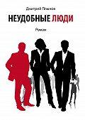 Дмитрий Плынов -Неудобныелюди. Том1