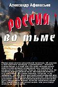 Александр Афанасьев -Россия во тьме