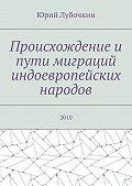 Юрий Лубочкин - Происхождение и пути миграций индоевропейских народов. 2010