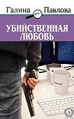 Галина Павлова - Убийственная любовь