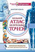 Дмитрий Коваль -Большой атлас целительных точек. Китайская медицина на страже здоровья и долголетия