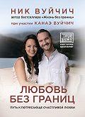 Ник Вуйчич -Любовь без границ. Путь к потрясающе счастливой любви