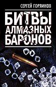 Сергей Горяинов -Битвы алмазных баронов