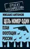Михаил Антонов -Цель номер один. План оккупации России