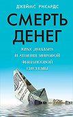 Джеймс Рикардс - Смерть денег. Крах доллара и агония мировой финансовой системы
