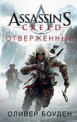 Оливер Боуден - Assassin's Creed. Отверженный