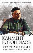 Климент Ворошилов -Красная Армия в Украине и Донбассе