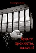 Елена Артамонова -Будьте прокляты, палачи