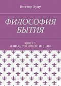 Виктор Зуду -Философия бытия. Книга 2. Я знаю, что ничего не знаю