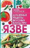 Андрей Сазонов -Душевные рецепты вкусных блюд при язве