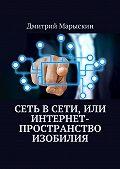 Дмитрий Марыскин -Сеть в Сети, илиИнтернет-пространство изобилия