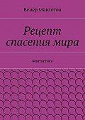 Венер Мавлетов -Рецепт спасениямира