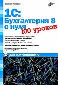 Алексей Гладкий -1С: Бухгалтерия 8 с нуля. 100 уроков для начинающих