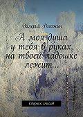 Валерий Рогожин -Амоя душа утебя вруках, натвоей ладошке лежит…