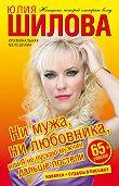 Юлия Витальевна Шилова -Ни мужа, ни любовника, или Я не пускаю мужчин дальше постели
