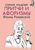 Фаина Георгиевна Раневская -Самые мудрые притчи и афоризмы Фаины Раневской