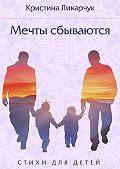 Кристина Ликарчук -Мечты сбываются. Стихи для детей