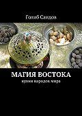 Голиб Саидов - Магия Востока. Кухни народов мира