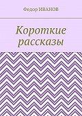 Федор Иванов -Короткие рассказы