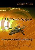 Дмитрий Иванов - А вместо сердца пламенный мотор (сборник)