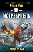 Роман Юров -«Як» – истребитель. Чужая судьба