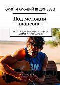 Юрий Видинеев -Под мелодии шансона. Тексты для бардовских песен. Стихи иминиатюры