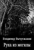 Владимир Вычугжанин -Рука из могилы (сборник)