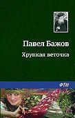Павел Бажов -Хрупкая веточка