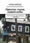 Антон Кротов - Иркутск: город нашейизбы. Старт проекта «Дом для всех», 2006год