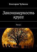 Виктория Чуйкова -Закономерность круга. Роман