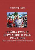 Владимир Герун -Война СССР и Германии в 1941-1945 годы. Вехи Великой Отечественной войны